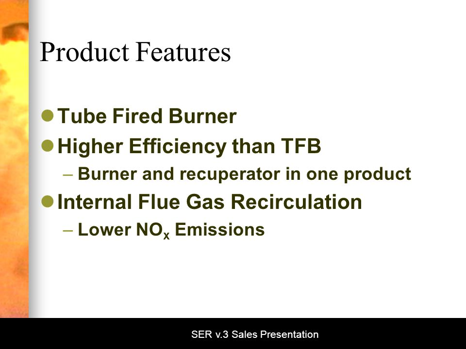 SER v.3 Sales Presentation Product Features Tube Fired Burner Higher Efficiency than TFB –Burner and recuperator in one product Internal Flue Gas Recirculation –Lower NO x Emissions