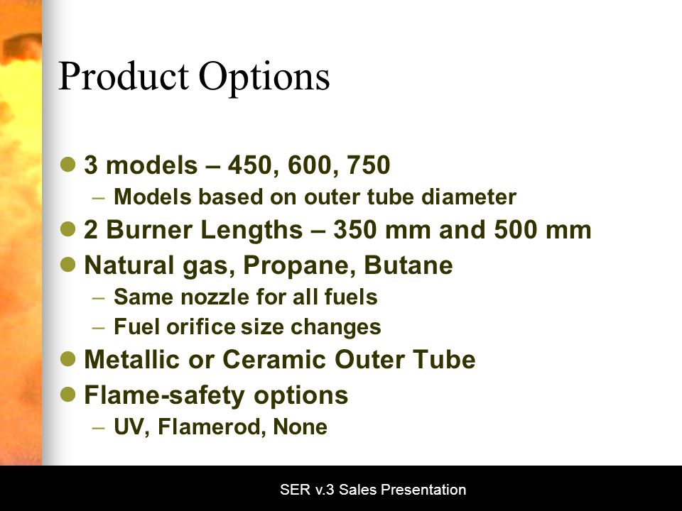 SER v.3 Sales Presentation Product Options 3 models – 450, 600, 750 –Models based on outer tube diameter 2 Burner Lengths – 350 mm and 500 mm Natural gas, Propane, Butane –Same nozzle for all fuels –Fuel orifice size changes Metallic or Ceramic Outer Tube Flame-safety options –UV, Flamerod, None