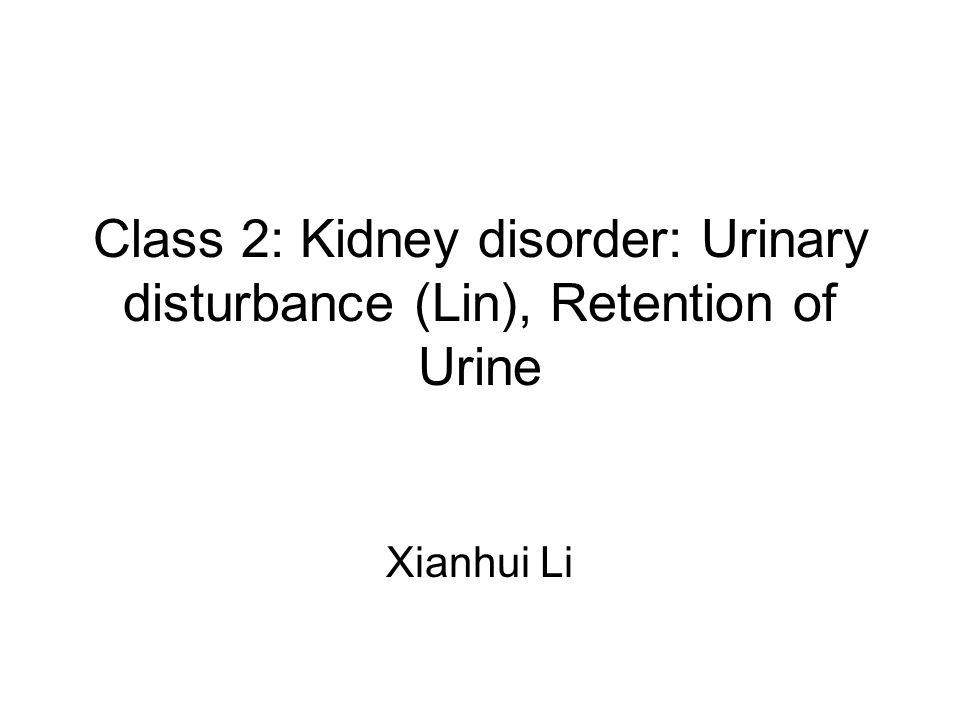 Class 2: Kidney disorder: Urinary disturbance (Lin), Retention of Urine Xianhui Li