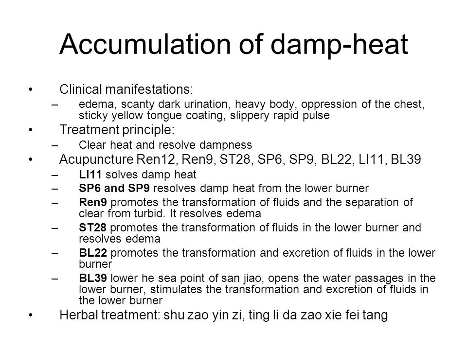Accumulation of damp-heat Clinical manifestations: –edema, scanty dark urination, heavy body, oppression of the chest, sticky yellow tongue coating, s