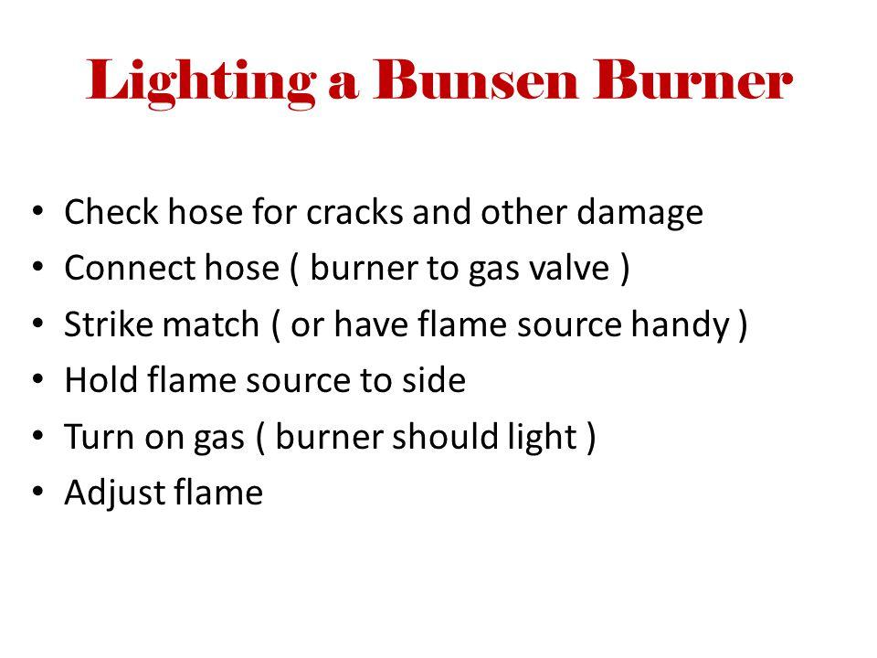 Lighting a Bunsen Burner Check hose for cracks and other damage Connect hose ( burner to gas valve ) Strike match ( or have flame source handy ) Hold flame source to side Turn on gas ( burner should light ) Adjust flame