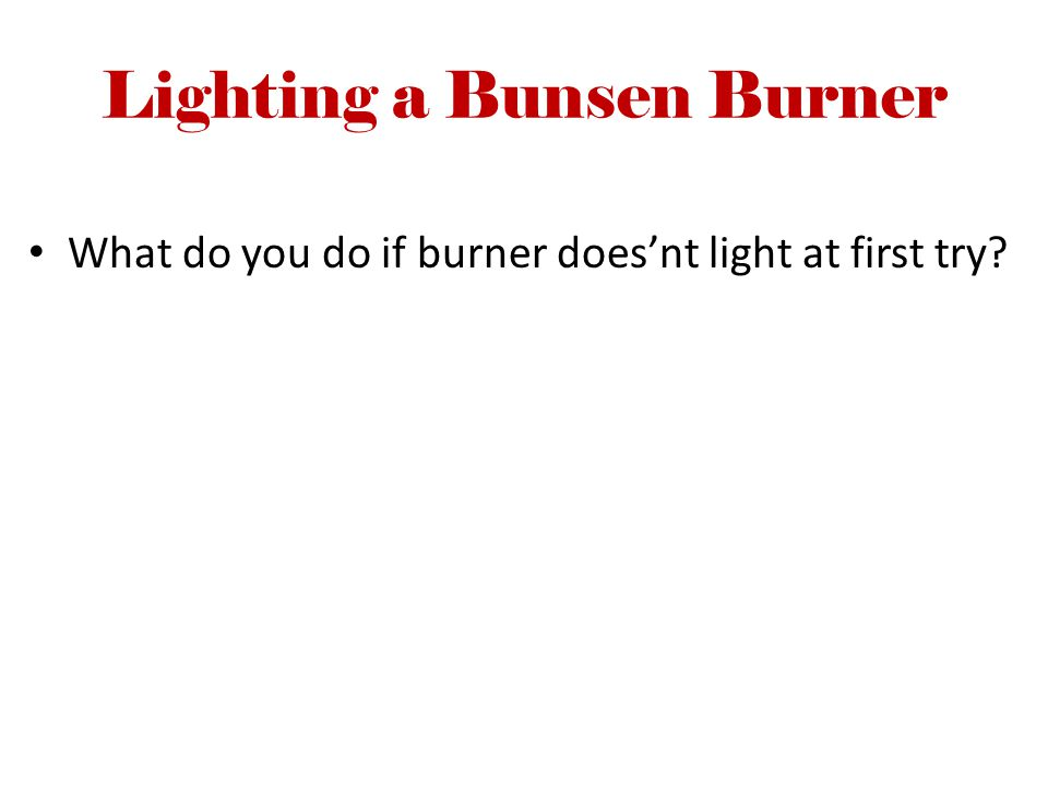 Lighting a Bunsen Burner What do you do if burner does'nt light at first try?