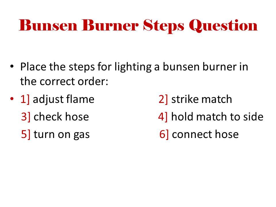 Bunsen Burner Steps Question Place the steps for lighting a bunsen burner in the correct order: 1] adjust flame 2] strike match 3] check hose 4] hold match to side 5] turn on gas 6] connect hose
