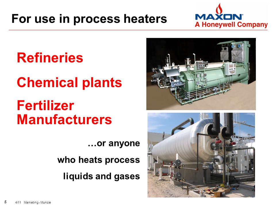 5 4/11 Marketing - Muncie Refineries Chemical plants Fertilizer Manufacturers For use in process heaters …or anyone who heats process liquids and gases