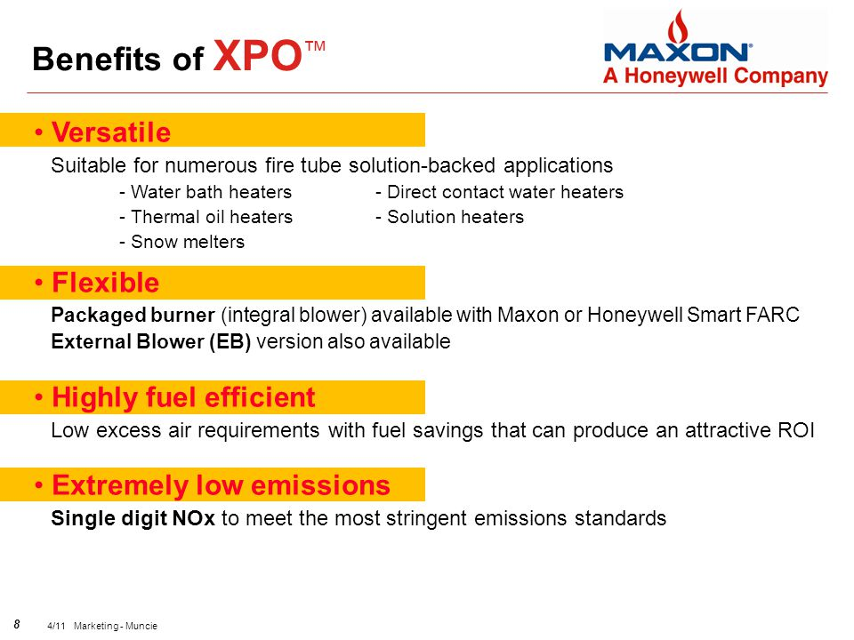 8 4/11 Marketing - Muncie Benefits of XPO ™ Versatile Suitable for numerous fire tube solution-backed applications - Water bath heaters- Direct contact water heaters - Thermal oil heaters- Solution heaters - Snow melters Flexible Packaged burner (integral blower) available with Maxon or Honeywell Smart FARC External Blower (EB) version also available Highly fuel efficient Low excess air requirements with fuel savings that can produce an attractive ROI Extremely low emissions Single digit NOx to meet the most stringent emissions standards