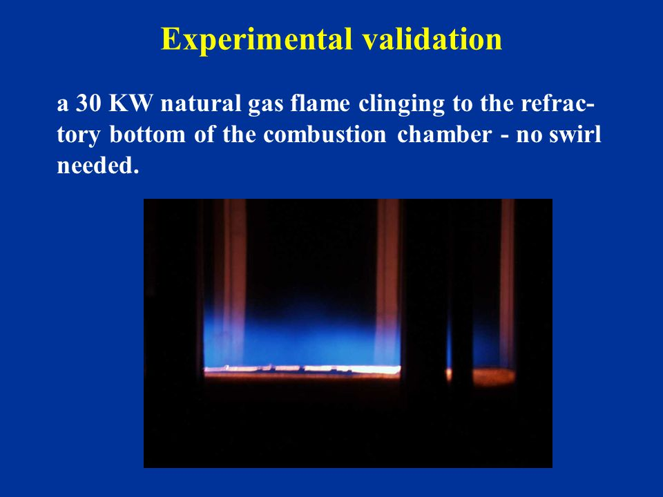 Experimental validation a 30 KW natural gas flame clinging to the refrac- tory bottom of the combustion chamber - no swirl needed.