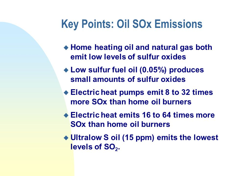 Key Points: Oil SOx Emissions u Home heating oil and natural gas both emit low levels of sulfur oxides u Low sulfur fuel oil (0.05%) produces small amounts of sulfur oxides u Electric heat pumps emit 8 to 32 times more SOx than home oil burners u Electric heat emits 16 to 64 times more SOx than home oil burners u Ultralow S oil (15 ppm) emits the lowest levels of SO 2.