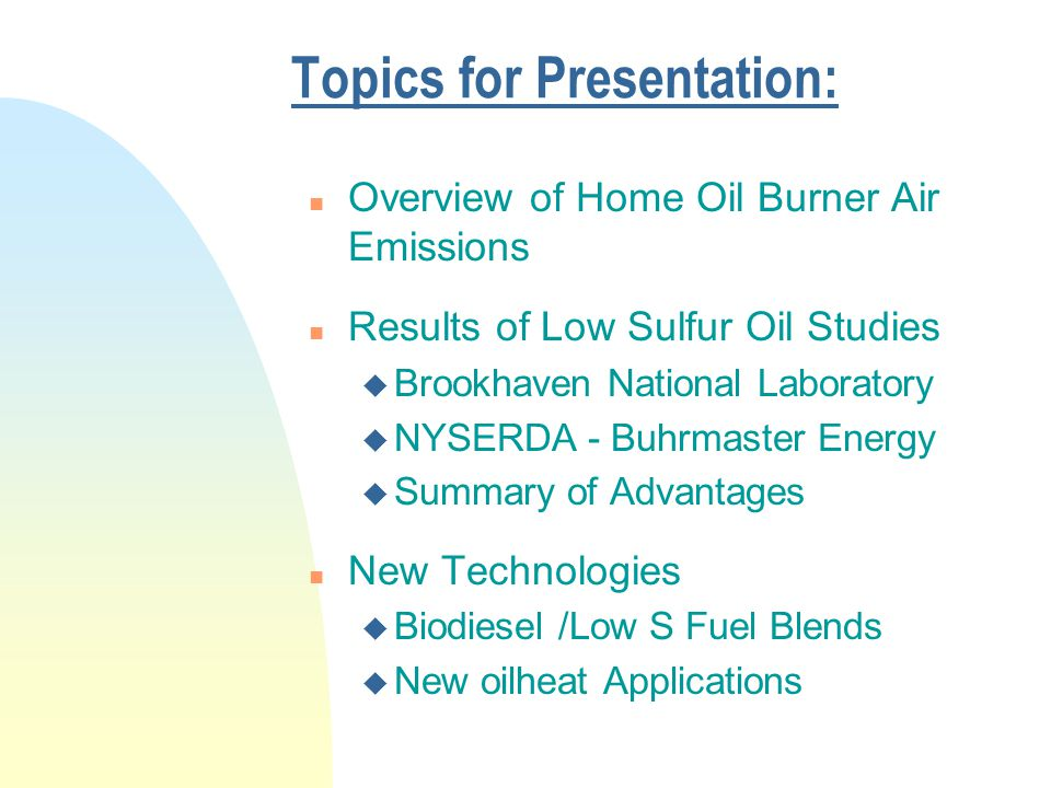 Topics for Presentation: n Overview of Home Oil Burner Air Emissions n Results of Low Sulfur Oil Studies u Brookhaven National Laboratory u NYSERDA - Buhrmaster Energy u Summary of Advantages n New Technologies u Biodiesel /Low S Fuel Blends u New oilheat Applications