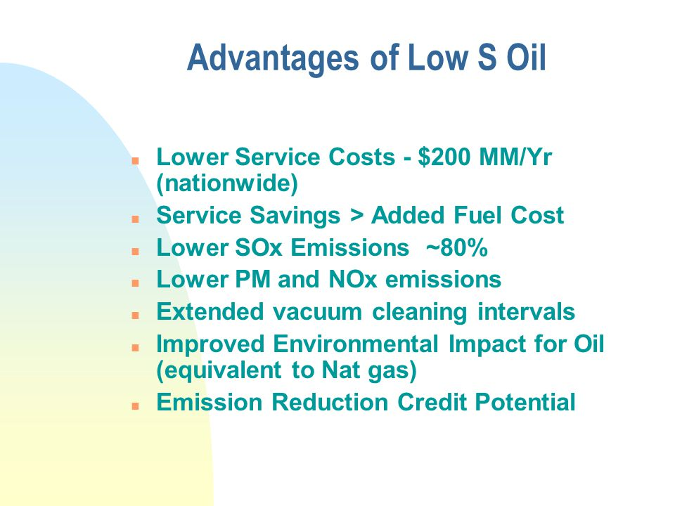Advantages of Low S Oil n Lower Service Costs - $200 MM/Yr (nationwide) n Service Savings > Added Fuel Cost n Lower SOx Emissions ~80% n Lower PM and NOx emissions n Extended vacuum cleaning intervals n Improved Environmental Impact for Oil (equivalent to Nat gas) n Emission Reduction Credit Potential