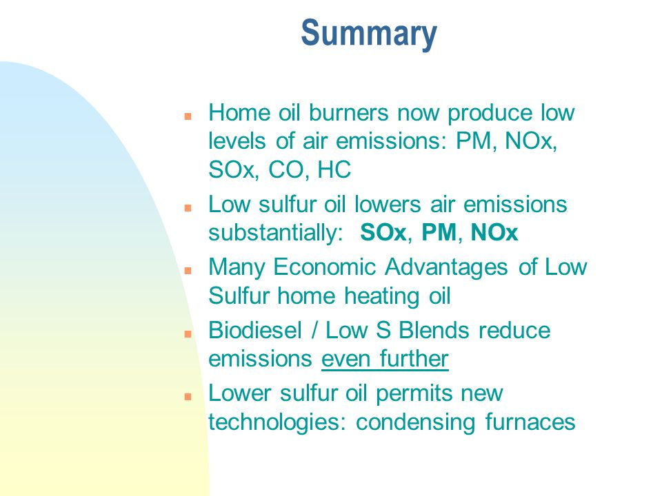 Summary n Home oil burners now produce low levels of air emissions: PM, NOx, SOx, CO, HC n Low sulfur oil lowers air emissions substantially: SOx, PM, NOx n Many Economic Advantages of Low Sulfur home heating oil n Biodiesel / Low S Blends reduce emissions even further n Lower sulfur oil permits new technologies: condensing furnaces