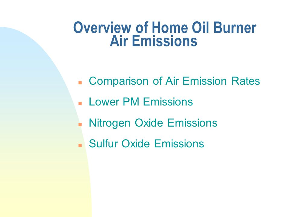Overview of Home Oil Burner Air Emissions n Comparison of Air Emission Rates n Lower PM Emissions n Nitrogen Oxide Emissions n Sulfur Oxide Emissions