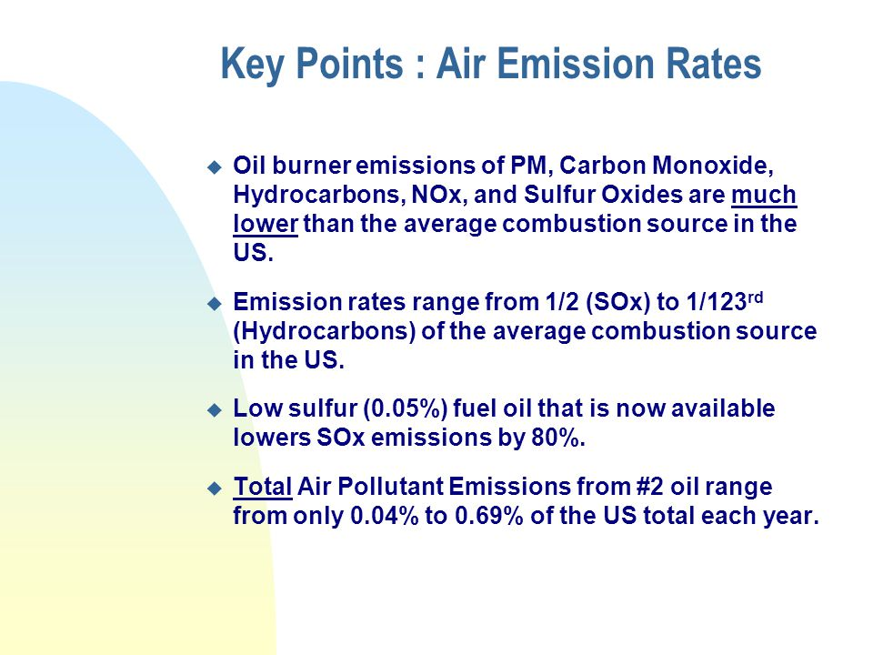 Key Points : Air Emission Rates u Oil burner emissions of PM, Carbon Monoxide, Hydrocarbons, NOx, and Sulfur Oxides are much lower than the average combustion source in the US.