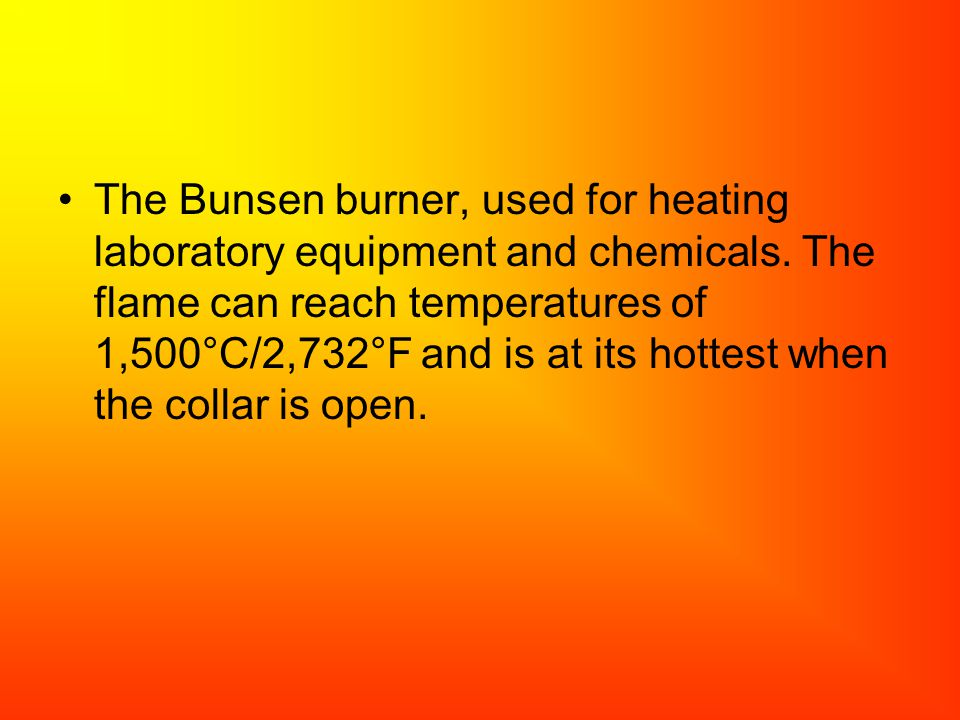 The Bunsen burner, used for heating laboratory equipment and chemicals. The flame can reach temperatures of 1,500°C/2,732°F and is at its hottest when