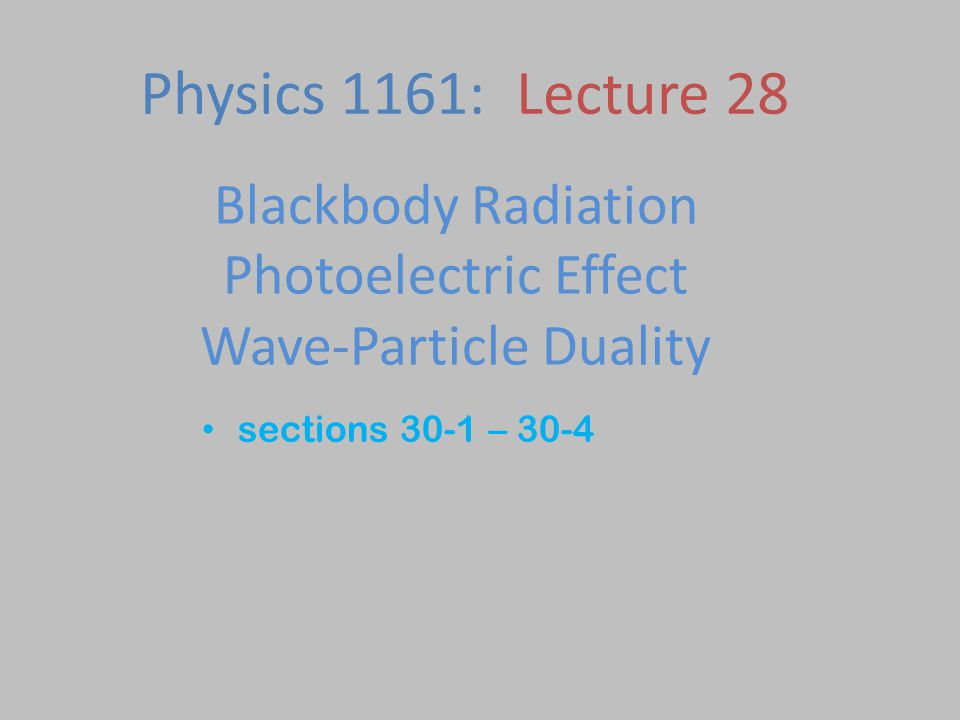 Blackbody Radiation Photoelectric Effect Wave-Particle Duality sections 30-1 – 30-4 Physics 1161: Lecture 28