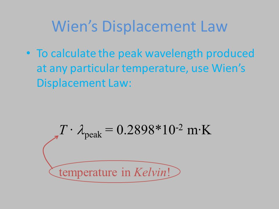Wien's Displacement Law To calculate the peak wavelength produced at any particular temperature, use Wien's Displacement Law: T · peak = 0.2898*10 -2