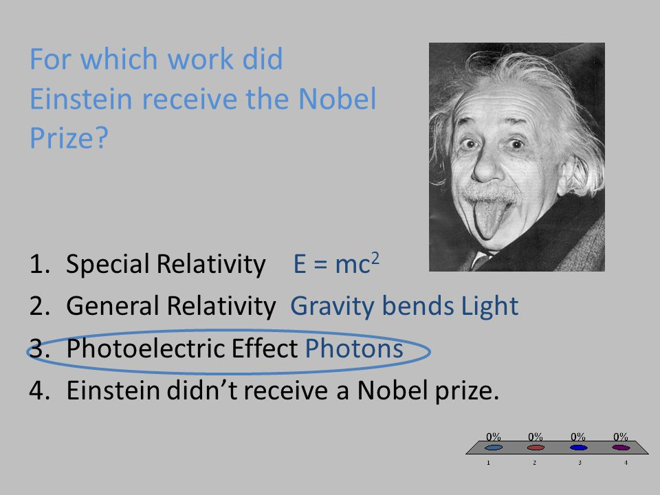 For which work did Einstein receive the Nobel Prize? 1.Special RelativityE = mc 2 2.General Relativity Gravity bends Light 3.Photoelectric Effect Phot