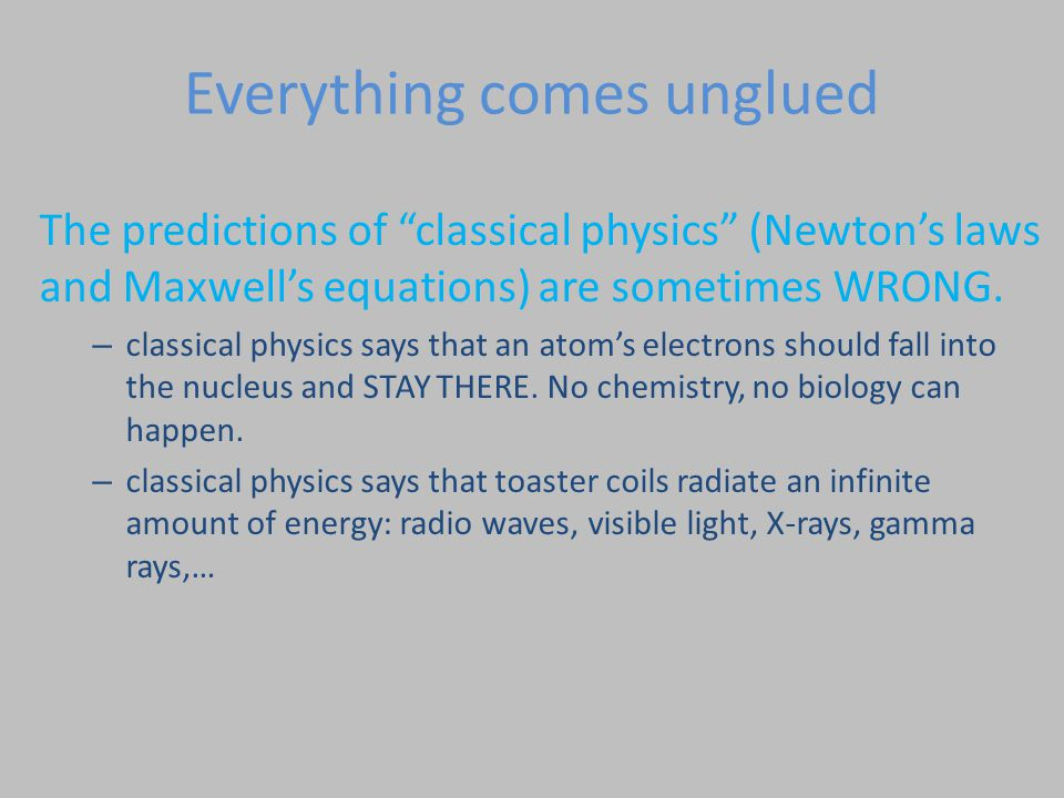 Everything comes unglued The predictions of classical physics (Newton's laws and Maxwell's equations) are sometimes WRONG.