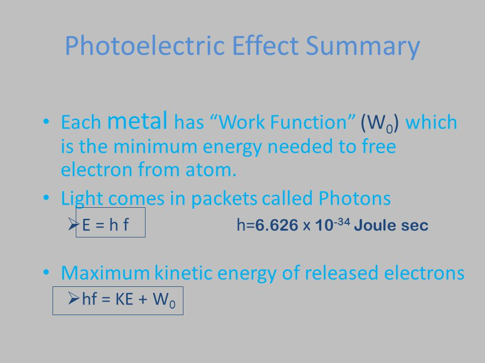 "Photoelectric Effect Summary Each metal has ""Work Function"" (W 0 ) which is the minimum energy needed to free electron from atom. Light comes in packe"