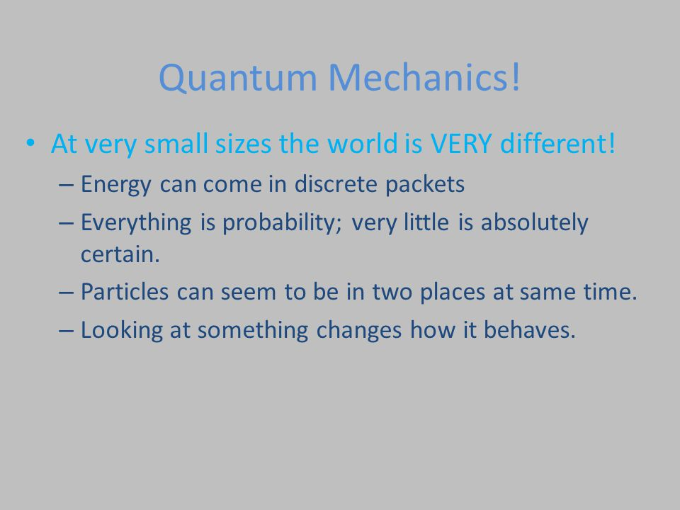 Quantum Mechanics! At very small sizes the world is VERY different! – Energy can come in discrete packets – Everything is probability; very little is
