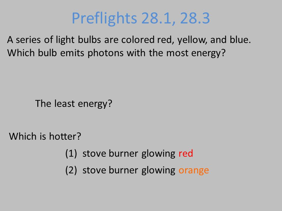Preflights 28.1, 28.3 A series of light bulbs are colored red, yellow, and blue. Which bulb emits photons with the most energy? The least energy? Whic