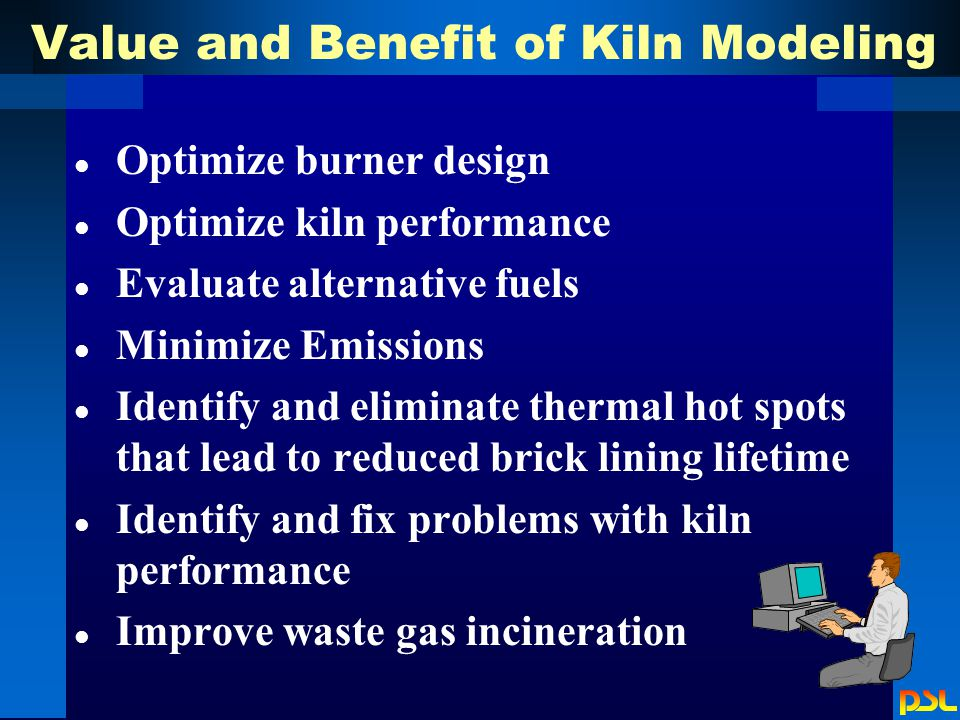 Value and Benefit of Kiln Modeling l Optimize burner design l Optimize kiln performance l Evaluate alternative fuels l Minimize Emissions l Identify and eliminate thermal hot spots that lead to reduced brick lining lifetime l Identify and fix problems with kiln performance l Improve waste gas incineration