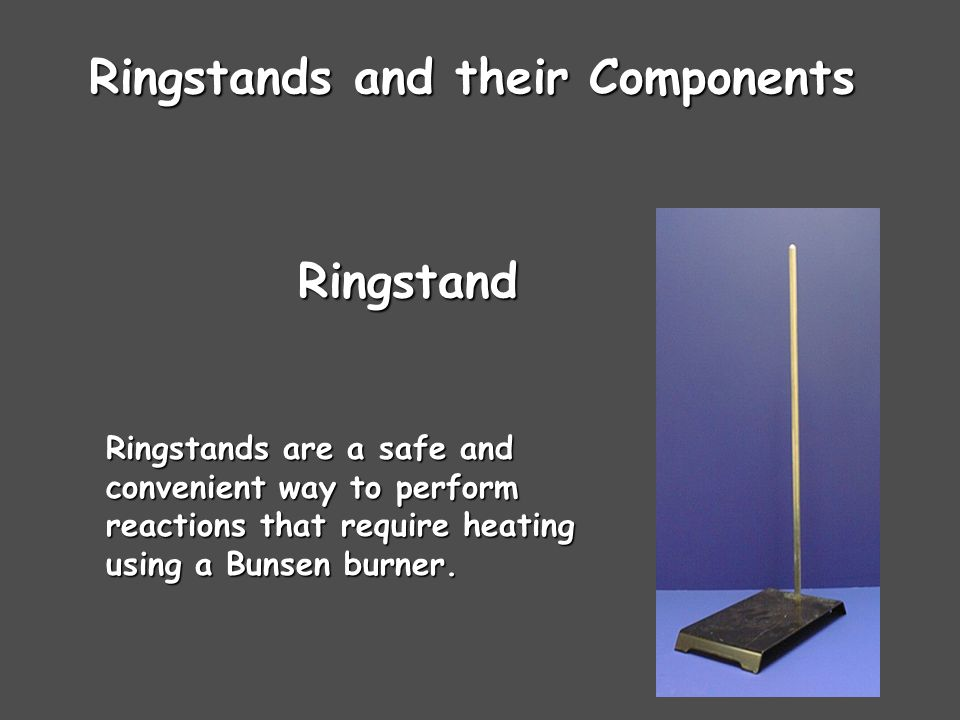 Ringstands and their Components Ringstands are a safe and convenient way to perform reactions that require heating using a Bunsen burner.
