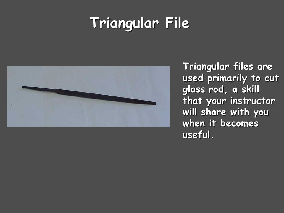 Triangular File Triangular files are used primarily to cut glass rod, a skill that your instructor will share with you when it becomes useful.