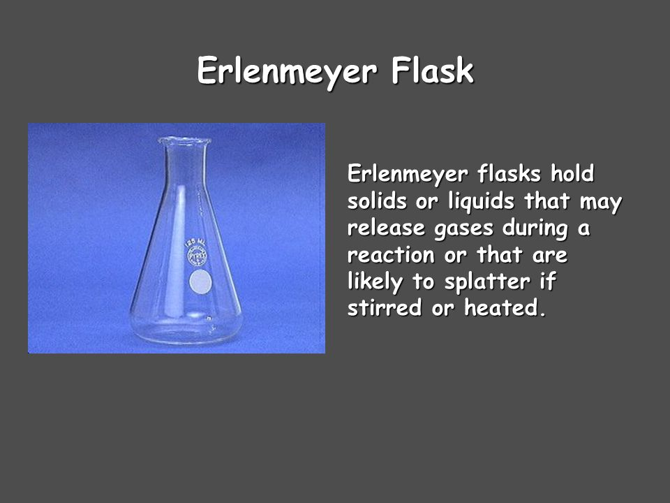 Erlenmeyer Flask Erlenmeyer flasks hold solids or liquids that may release gases during a reaction or that are likely to splatter if stirred or heated.