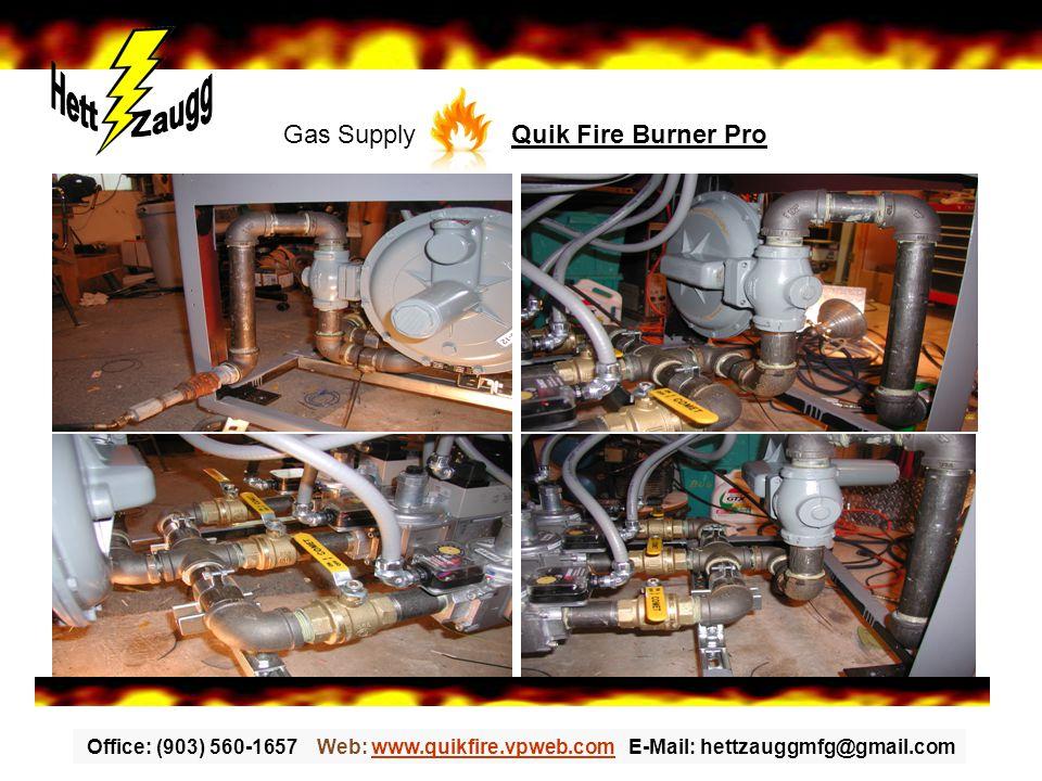 Office: (903) 560-1657 Web: www.quikfire.vpweb.com E-Mail: hettzauggmfg@gmail.comwww.quikfire.vpweb.com Gas Supply Quik Fire Burner Pro
