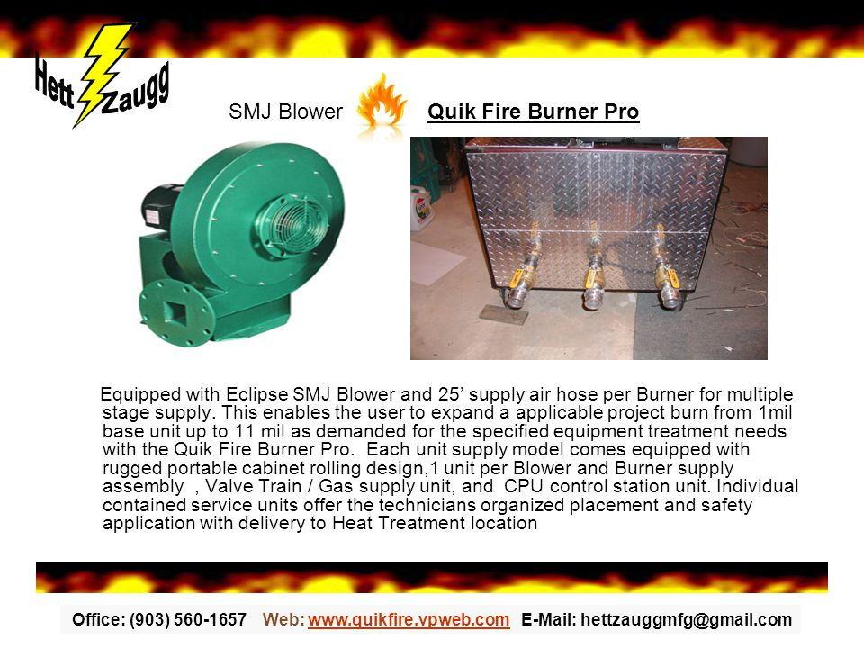 Office: (903) 560-1657 Web: www.quikfire.vpweb.com E-Mail: hettzauggmfg@gmail.comwww.quikfire.vpweb.com Equipped with Eclipse SMJ Blower and 25' supply air hose per Burner for multiple stage supply.