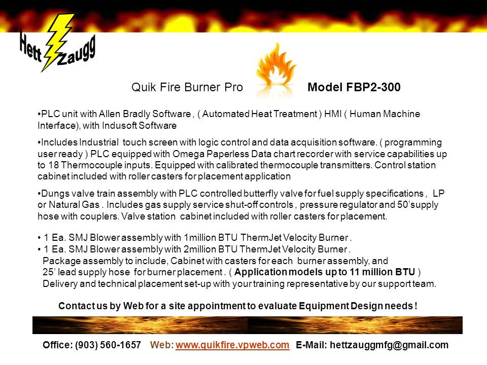 Quik Fire Burner Pro Model FBP2-300 PLC unit with Allen Bradly Software, ( Automated Heat Treatment ) HMI ( Human Machine Interface), with Indusoft Software Includes Industrial touch screen with logic control and data acquisition software.