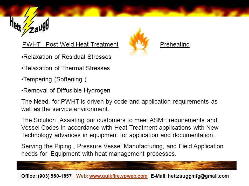 Office: (903) 560-1657 Web: www.quikfire.vpweb.com E-Mail: hettzauggmfg@gmail.comwww.quikfire.vpweb.com PWHT Post Weld Heat Treatment Preheating Relaxation of Residual Stresses Relaxation of Thermal Stresses Tempering (Softening ) Removal of Diffusible Hydrogen The Need, for PWHT is driven by code and application requirements as well as the service environment.
