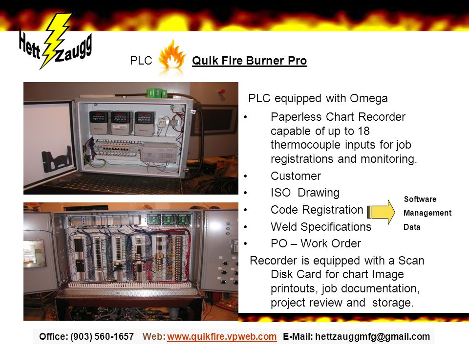Office: (903) 560-1657 Web: www.quikfire.vpweb.com E-Mail: hettzauggmfg@gmail.comwww.quikfire.vpweb.com PLC equipped with Omega Paperless Chart Recorder capable of up to 18 thermocouple inputs for job registrations and monitoring.
