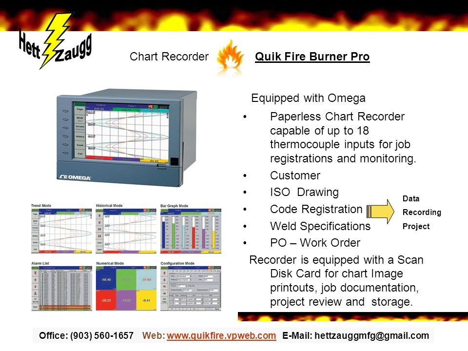 Office: (903) 560-1657 Web: www.quikfire.vpweb.com E-Mail: hettzauggmfg@gmail.comwww.quikfire.vpweb.com Equipped with Omega Paperless Chart Recorder capable of up to 18 thermocouple inputs for job registrations and monitoring.