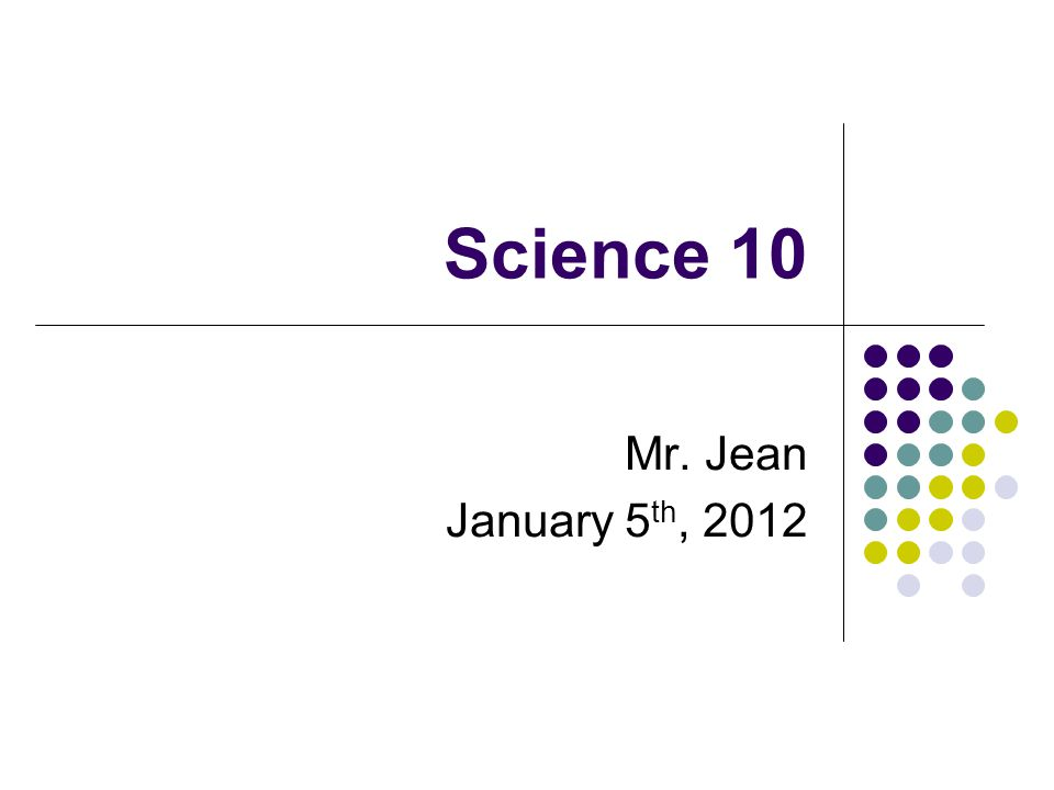 Science 10 Mr. Jean January 5 th, 2012
