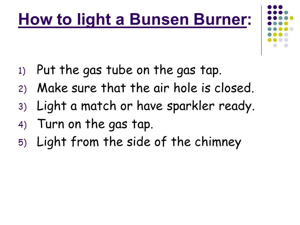 How to light a Bunsen Burner: 1) Put the gas tube on the gas tap.
