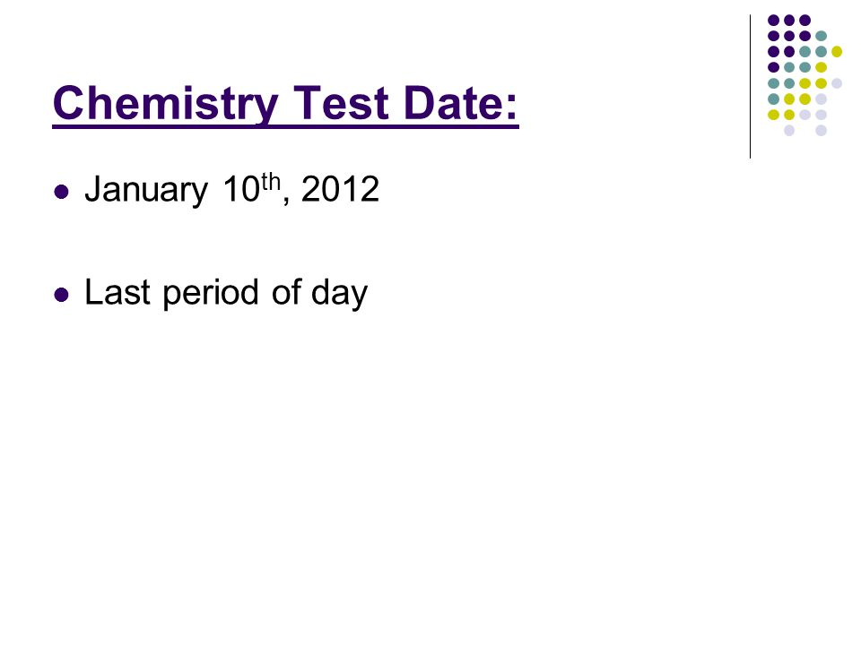 Chemistry Test Date: January 10 th, 2012 Last period of day