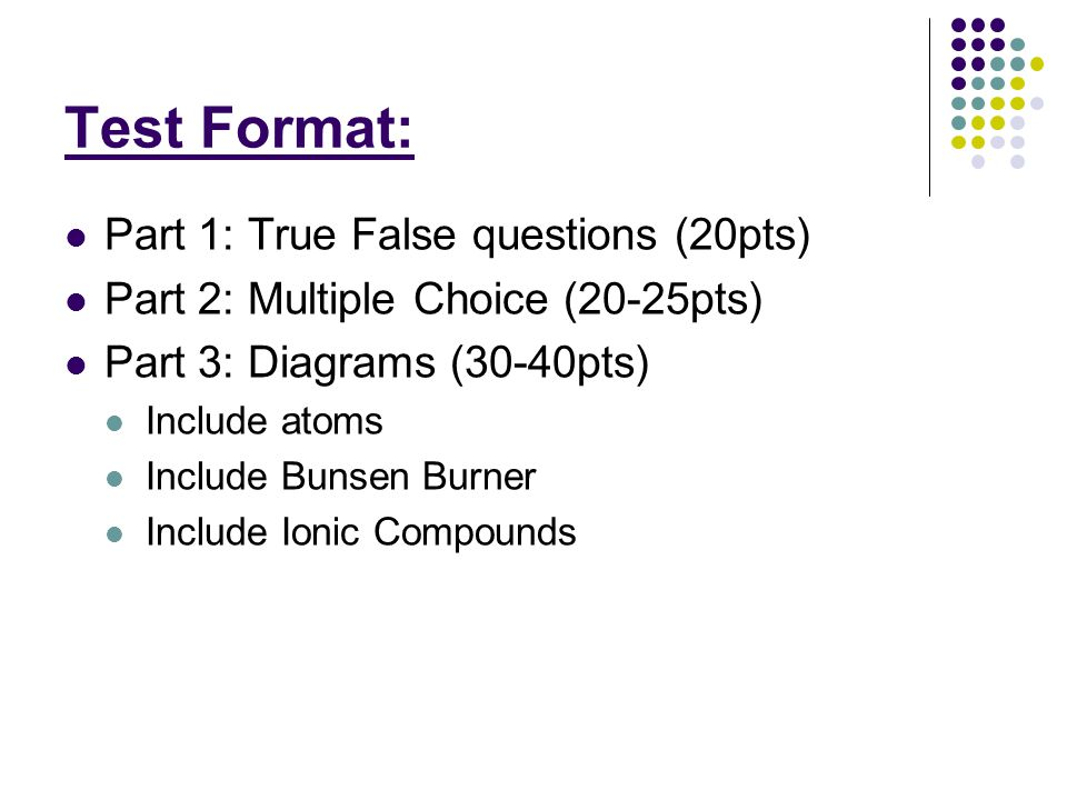 Test Format: Part 1: True False questions (20pts) Part 2: Multiple Choice (20-25pts) Part 3: Diagrams (30-40pts) Include atoms Include Bunsen Burner Include Ionic Compounds