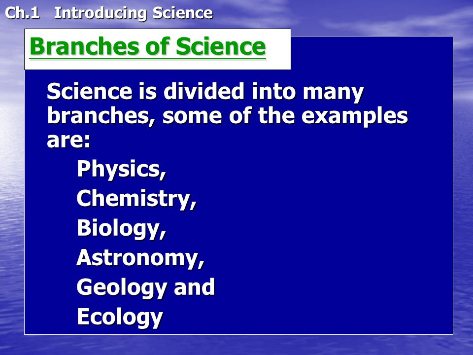 Ch.1 Introducing Science Science is divided into many branches, some of the examples are: Physics,Chemistry,Biology,Astronomy, Geology and Ecology Bra