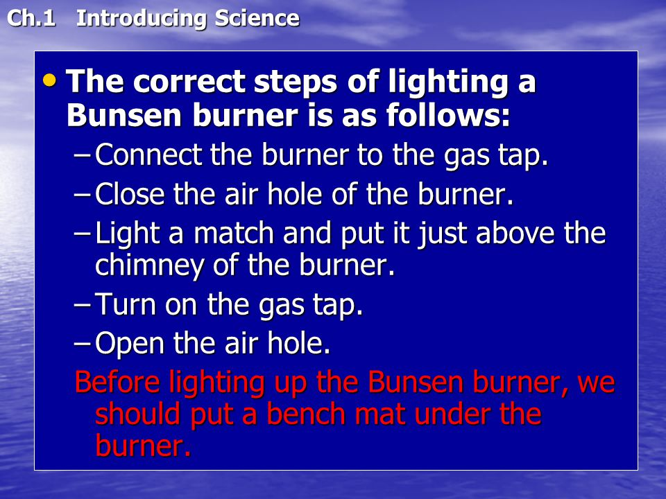 Ch.1 Introducing Science The correct steps of lighting a Bunsen burner is as follows: The correct steps of lighting a Bunsen burner is as follows: –Co
