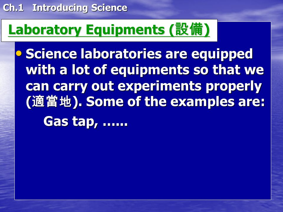 Ch.1 Introducing Science Laboratory Equipments ( 設備 ) Laboratory Equipments ( 設備 ) Science laboratories are equipped with a lot of equipments so that we can carry out experiments properly ( 適當地 ).