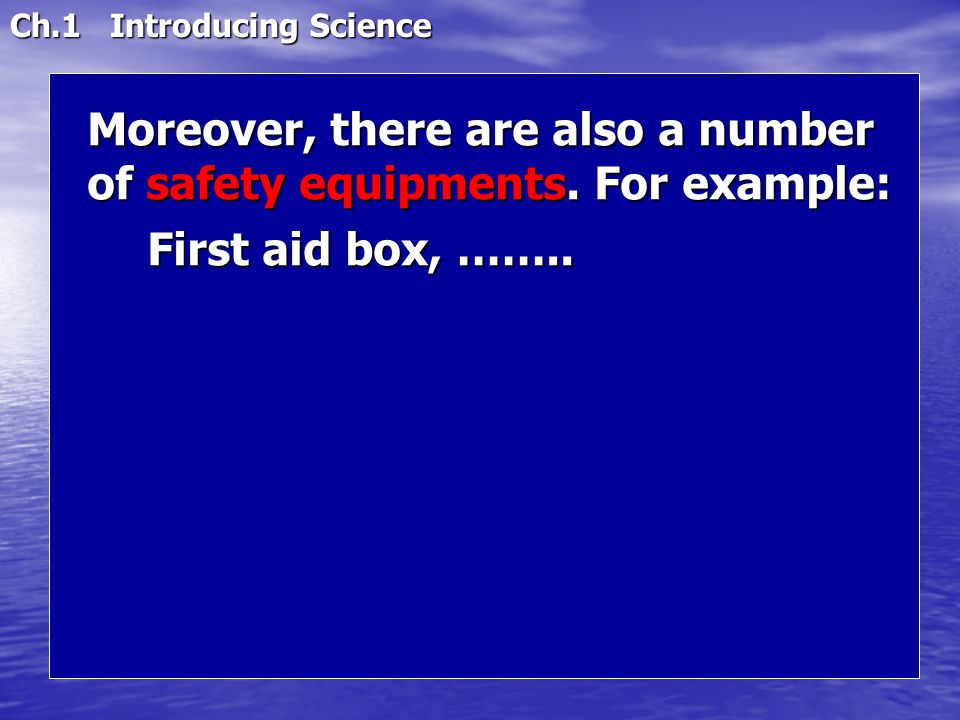 Ch.1 Introducing Science Moreover, there are also a number of safety equipments. For example: First aid box, ……..