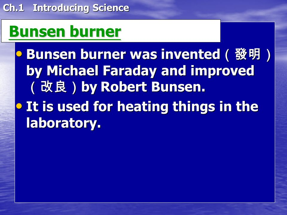 Ch.1 Introducing Science Bunsen burner Bunsen burner Bunsen burner was invented (發明) by Michael Faraday and improved (改良) by Robert Bunsen.