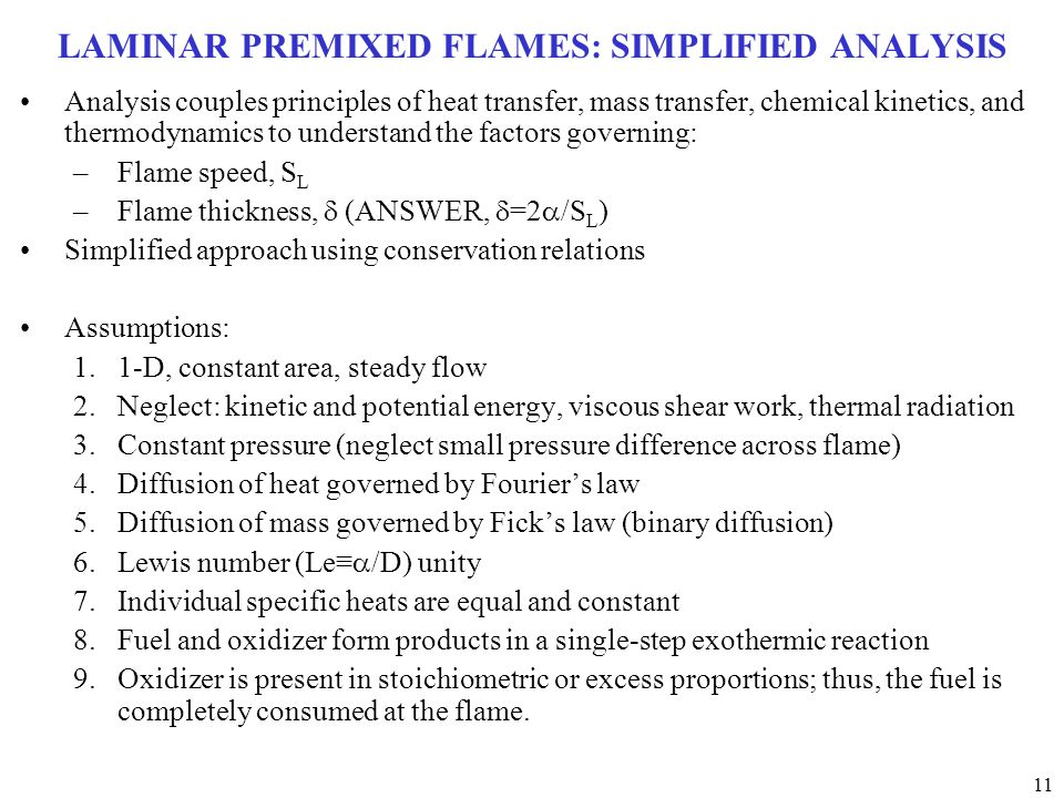 11 LAMINAR PREMIXED FLAMES: SIMPLIFIED ANALYSIS Analysis couples principles of heat transfer, mass transfer, chemical kinetics, and thermodynamics to understand the factors governing: –Flame speed, S L –Flame thickness,  (ANSWER,  =2  /S L ) Simplified approach using conservation relations Assumptions: 1.1-D, constant area, steady flow 2.Neglect: kinetic and potential energy, viscous shear work, thermal radiation 3.Constant pressure (neglect small pressure difference across flame) 4.Diffusion of heat governed by Fourier's law 5.Diffusion of mass governed by Fick's law (binary diffusion) 6.Lewis number (Le≡  /D) unity 7.Individual specific heats are equal and constant 8.Fuel and oxidizer form products in a single-step exothermic reaction 9.Oxidizer is present in stoichiometric or excess proportions; thus, the fuel is completely consumed at the flame.