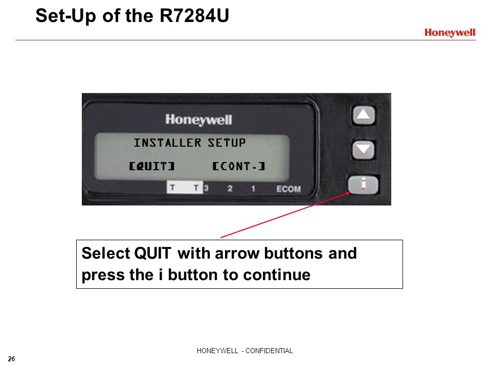 26 HONEYWELL - CONFIDENTIAL INSTALLER SETUP [QUIT]CONT. Set-Up of the R7284U INSTALLER SETUP QUIT [CONT.] Select QUIT with arrow buttons and press the