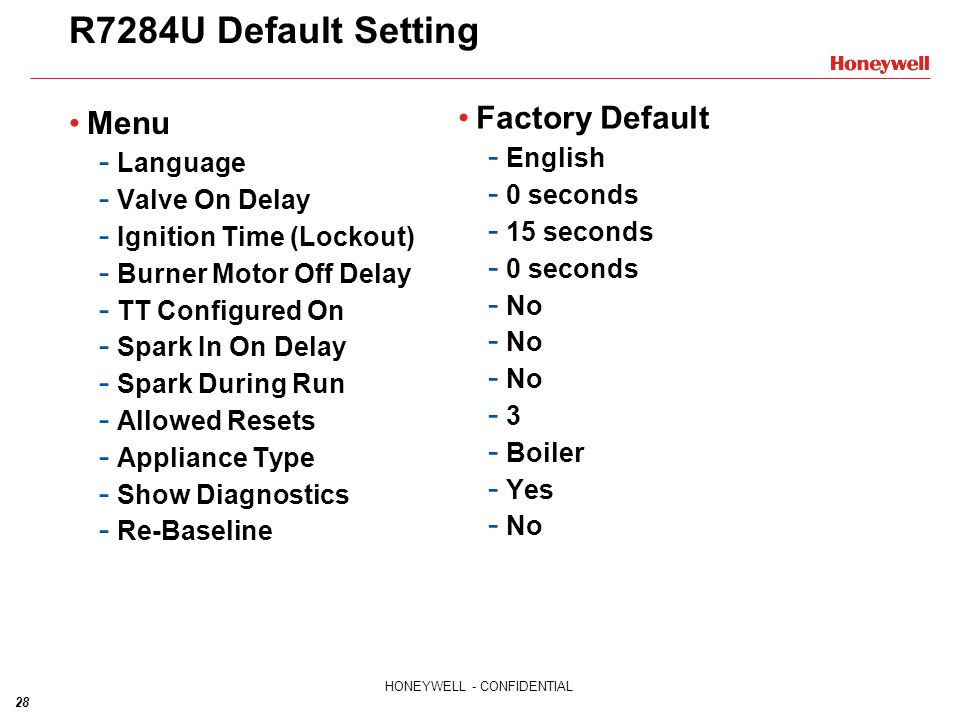 28 HONEYWELL - CONFIDENTIAL R7284U Default Setting Menu - Language - Valve On Delay - Ignition Time (Lockout) - Burner Motor Off Delay - TT Configured