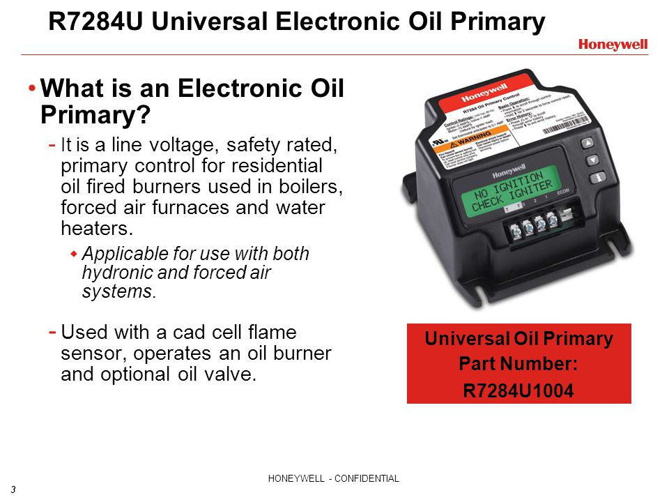 3 HONEYWELL - CONFIDENTIAL R7284U Universal Electronic Oil Primary What is an Electronic Oil Primary? - It is a line voltage, safety rated, primary co