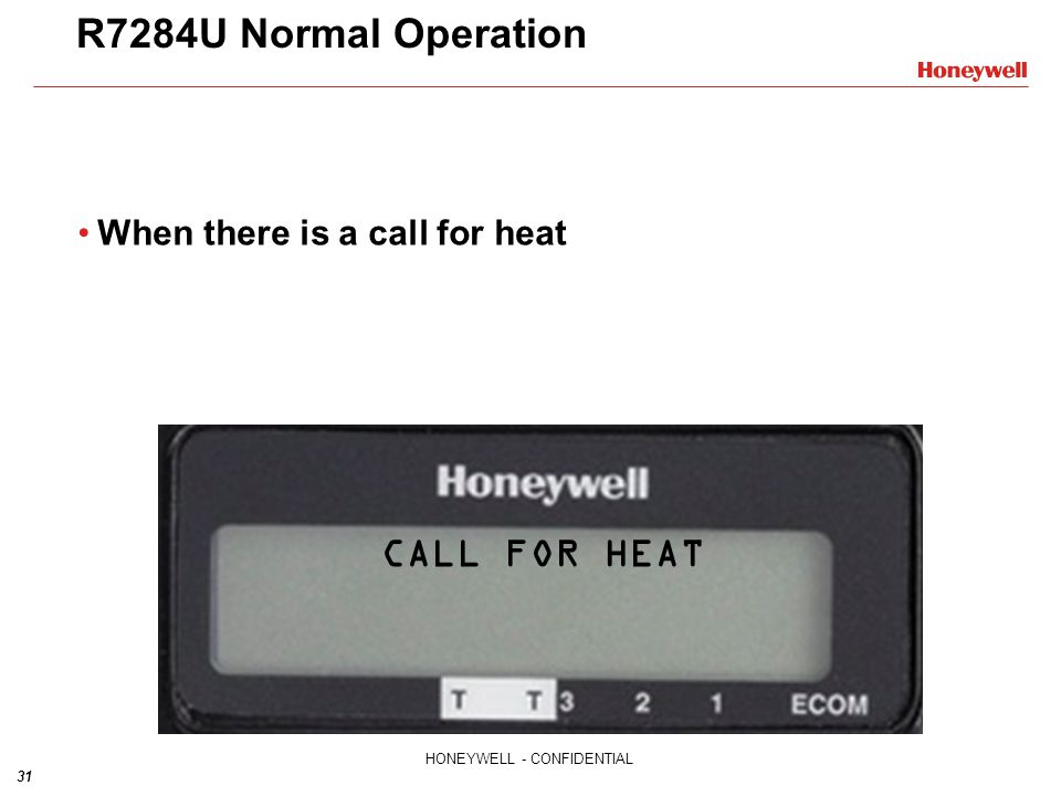 31 HONEYWELL - CONFIDENTIAL R7284U Normal Operation When there is a call for heat CALL FOR HEAT
