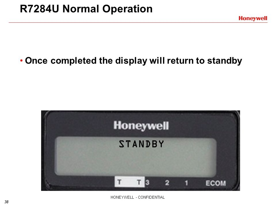 38 HONEYWELL - CONFIDENTIAL R7284U Normal Operation Once completed the display will return to standby STANDBY