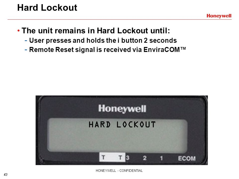 43 HONEYWELL - CONFIDENTIAL Hard Lockout The unit remains in Hard Lockout until: - User presses and holds the i button 2 seconds - Remote Reset signal